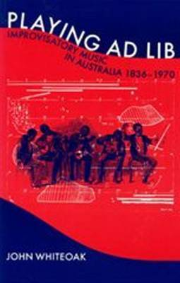 Playing Ad Lib: Improvisatory Music in Australia 1836-1970 by John Whiteoak
