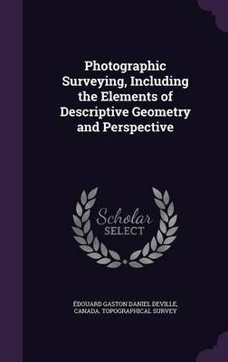 Photographic Surveying, Including the Elements of Descriptive Geometry and Perspective by Edouard Gaston Daniel Deville