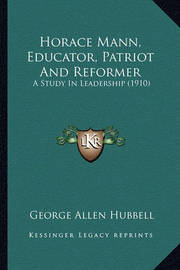Horace Mann, Educator, Patriot and Reformer: A Study in Leadership (1910) by George Allen Hubbell