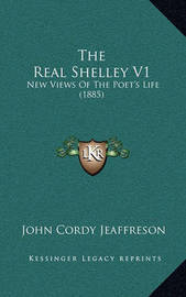 The Real Shelley V1: New Views of the Poet's Life (1885) by John Cordy Jeaffreson
