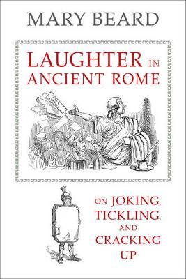 Laughter in Ancient Rome: On Joking, Tickling, and Cracking Up by Reader in Classics Mary Beard (Cambridge University Fellow of Newnham College, Cambridge University University of Cambridge University of Cambridge Un