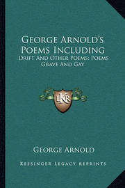George Arnold's Poems Including: Drift and Other Poems; Poems Grave and Gay by George Arnold