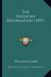 The Anglican Reformation (1897) by William Clark