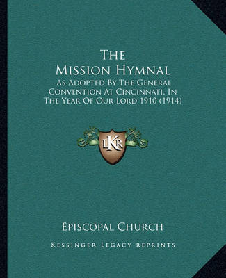 The Mission Hymnal: As Adopted by the General Convention at Cincinnati, in the Year of Our Lord 1910 (1914) by Episcopal Church