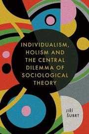 Individualism, Holism and the Central Dilemma of Sociological Theory by Jiri Subrt