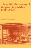 The Political Economy of Shopkeeping in Milan, 1886-1922 by Jonathan Morris