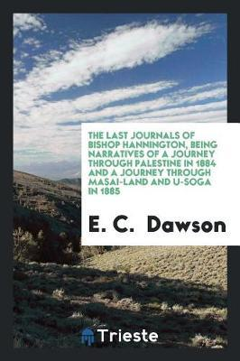 The Last Journals of Bishop Hannington, Being Narratives of a Journey Through Palestine in 1884 and a Journey Through Masai-Land and U-Soga in 1885 by E. C. Dawson image