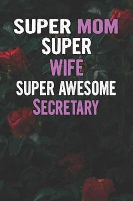 Super Mom Super Wife Super Awesome Secretary by Unikomom Publishing