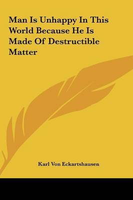 Man Is Unhappy in This World Because He Is Made of Destructible Matter by Karl, von Eckhartshausen
