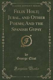 Felix Holt; Jubal, and Other Poems; And the Spanish Gypsy (Classic Reprint) by George Eliot