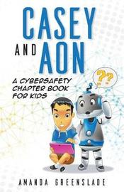Casey and Aon - A Cybersafety Chapter Book for Kids by Amanda Greenslade
