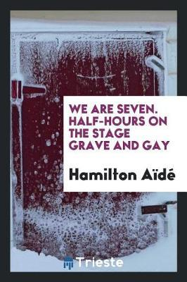 We Are Seven. Half-Hours on the Stage Grave and Gay by Hamilton Aide