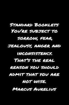 Standard Booklets You're Subject to Sorrow Fear Jealousy Anger and Inconsistency That's The Real Reason You Should Admit That You Are Not Wise Marcus Aurelius by Standard Booklets