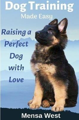 Dog Training Made Easy: Raising a Perfect Dog with Love by Mensa West
