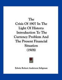 The Crisis of 1907 in the Light of History: Introduction to the Currency Problem and the Present Financial Situation (1908) by Edwin Robert Anderson Seligman