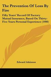 The Prevention of Loss by Fire: Fifty Years' Record of Factory Mutual Insurance, Based on Thirty-Five Years Personal Experience (1900) by Edward Atkinson image