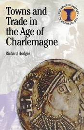 Towns and Trade in the Age of Charlemagne by Richard Hodges