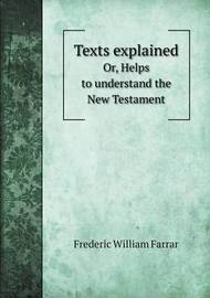 Texts Explained Or, Helps to Understand the New Testament by F W Farrar
