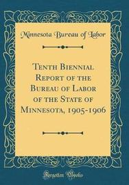 Tenth Biennial Report of the Bureau of Labor of the State of Minnesota, 1905-1906 (Classic Reprint) by Minnesota Bureau of Labor