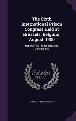 The Sixth International Prison Congress Held at Brussels, Belgium, August, 1900 by Samuel June Barrows image