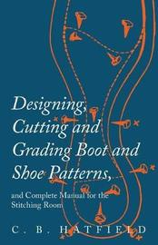 Designing, Cutting and Grading Boot and Shoe Patterns, and Complete Manual for the Stitching Room by C B Hatfield