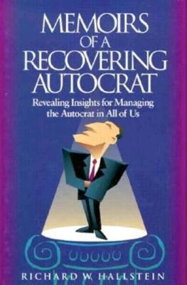 Memoirs Of A Recovering Autocrat by Richard W Hallstein