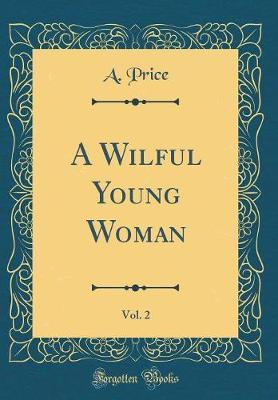 A Wilful Young Woman, Vol. 2 (Classic Reprint) by A. Price