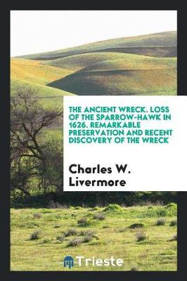 The Ancient Wreck. Loss of the Sparrow-Hawk in 1626. Remarkable Preservation and Recent Discovery of the Wreck by Charles W. Livermore image