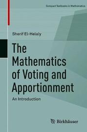 The Mathematics of Voting and Apportionment by Sherif El-Helaly