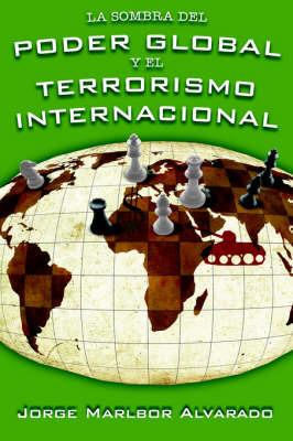 La Sombra Del Poder Global Y El Terrorismo Internacional by Jorge, Marlbor Alvarado image