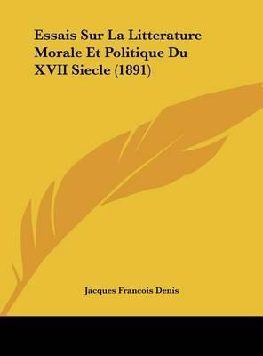 Essais Sur La Litterature Morale Et Politique Du XVII Siecle (1891) by Jacques Francois Denis image