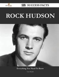 Rock Hudson 152 Success Facts - Everything You Need to Know about Rock Hudson by Luis Shields