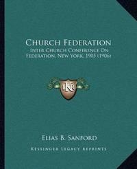Church Federation: Inter Church Conference on Federation, New York, 1905 (1906) by Elias Benjamin Sanford