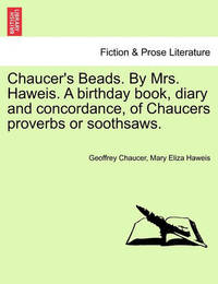 Chaucer's Beads. by Mrs. Haweis. a Birthday Book, Diary and Concordance, of Chaucers Proverbs or Soothsaws. by Geoffrey Chaucer