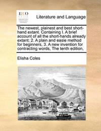 The Newest, Plainest and Best Short-Hand Extant. Containing I. a Brief Account of All the Short-Hands Already Extant; 2. a Plain and Easie Method for Beginners, 3. a New Invention for Contracting Words, the Tenth Edition, by Elisha Coles