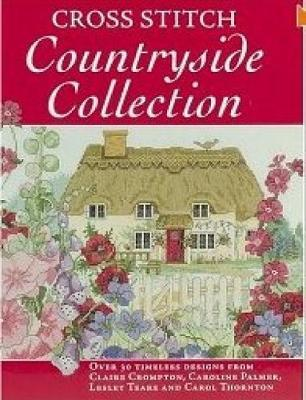 Cross Stitch Countryside Collection: 30 Timeless Designs from Claire Crompton, Caroline Palmer, Lesley Teare and Carol Thornton by Various ~