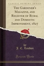 The Gardener's Magazine, and Register of Rural and Domestic Improvement, 1827 (Classic Reprint) by J C Loudon