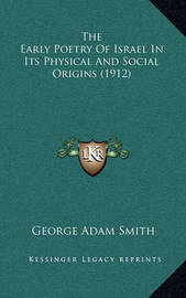 The Early Poetry of Israel in Its Physical and Social Origins (1912) by George Adam Smith