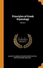 Principles of Greek Etymology; Volume 1 by Augustus Samuel Wilkins