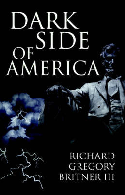 Dark Side of America by III Richard Gregory Britner