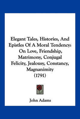 Elegant Tales, Histories, and Epistles of a Moral Tendency: On Love, Friendship, Matrimony, Conjugal Felicity, Jealousy, Constancy, Magnanimity (1791) by John Adams