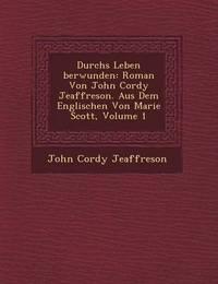 Durchs Leben Berwunden: Roman Von John Cordy Jeaffreson. Aus Dem Englischen Von Marie Scott, Volume 1 by John Cordy Jeaffreson