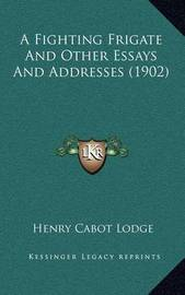 A Fighting Frigate and Other Essays and Addresses (1902) by Henry Cabot Lodge