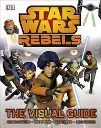 Star Wars Rebels: The Visual Guide by Adam Bray