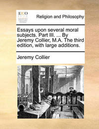 Essays Upon Several Moral Subjects. Part III. ... by Jeremy Collier, M.A. the Third Edition, with Large Additions by Jeremy Collier