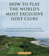 How to Play the World's Most Exclusive Golf Clubs by John Sabino