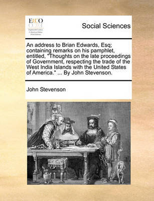 An Address to Brian Edwards, Esq; Containing Remarks on His Pamphlet, Entitled, Thoughts on the Late Proceedings of Government, Respecting the Trade of the West India Islands with the United States of America. ... by John Stevenson by John Stevenson image