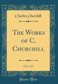 The Works of C. Churchill, Vol. 1 of 4 (Classic Reprint) by Charles Churchill image