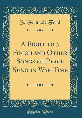 A Fight to a Finish and Other Songs of Peace Sung in War Time (Classic Reprint) by S Gertrude Ford image