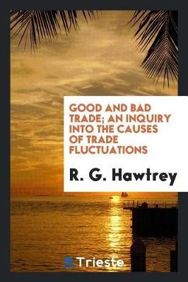 Good and Bad Trade; An Inquiry Into the Causes of Trade Fluctuations by R. G. Hawtrey